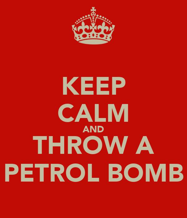 KEEP CALM AND THROW A PETROL BOMB