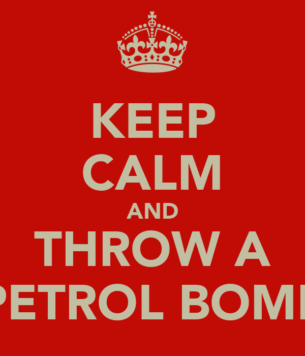KEEP CALM AND THROW A PETROL BOMB