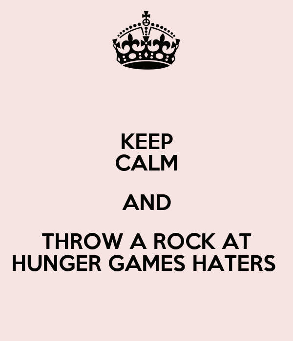KEEP CALM AND THROW A ROCK AT HUNGER GAMES HATERS