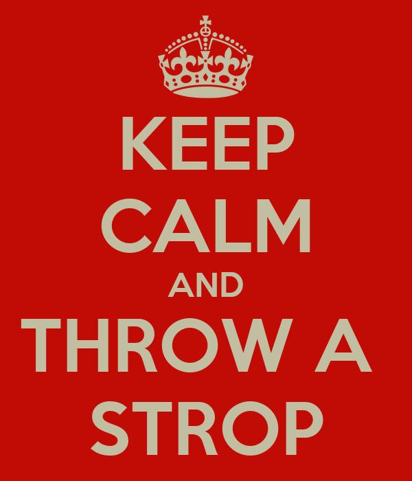 KEEP CALM AND THROW A  STROP