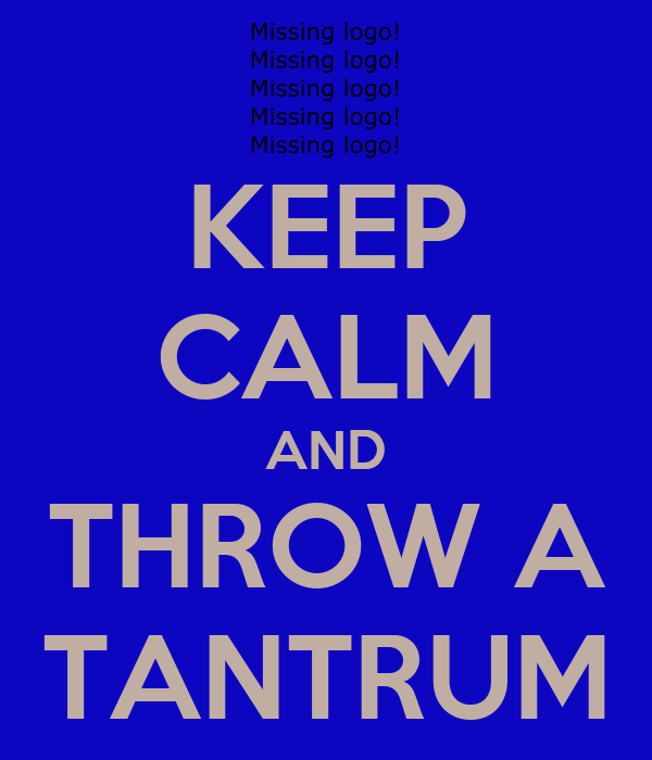 KEEP CALM AND THROW A TANTRUM