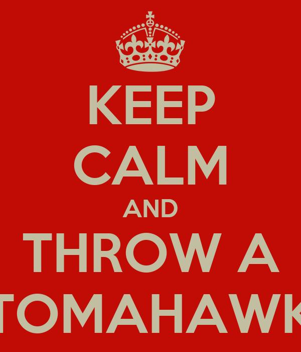 KEEP CALM AND THROW A TOMAHAWK