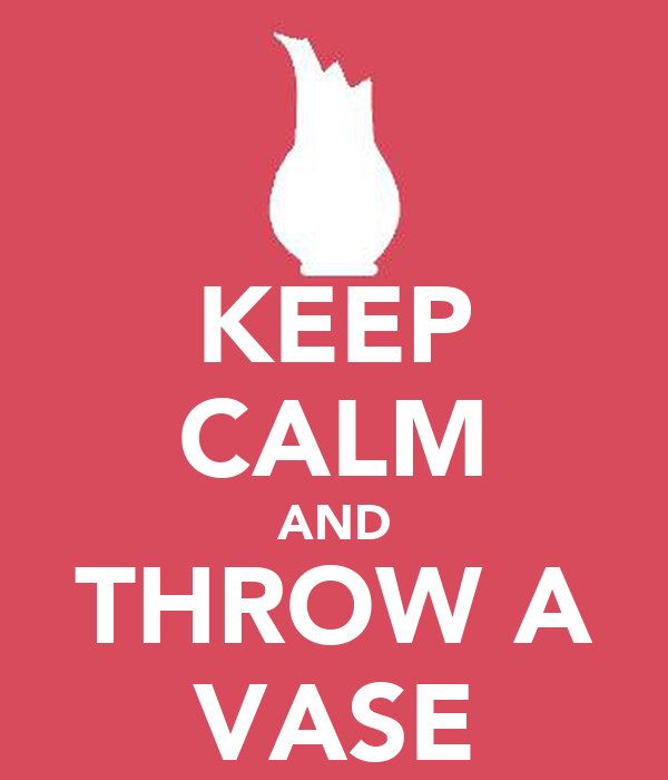 KEEP CALM AND THROW A VASE