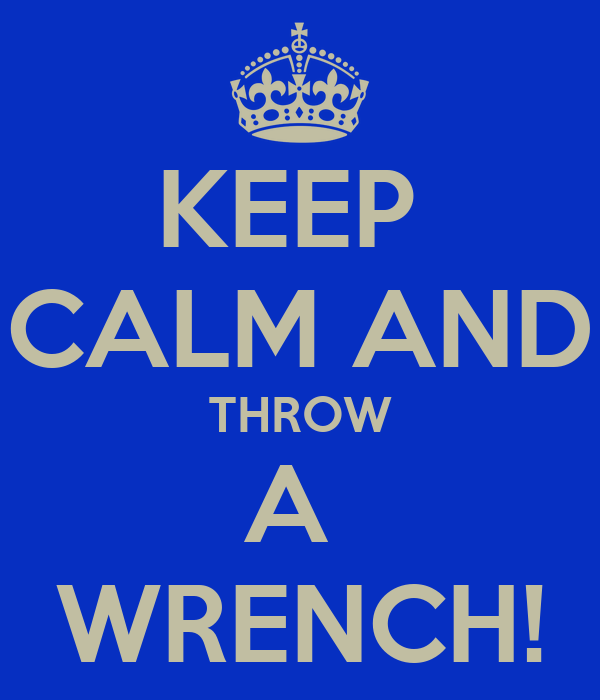 KEEP  CALM AND THROW A  WRENCH!