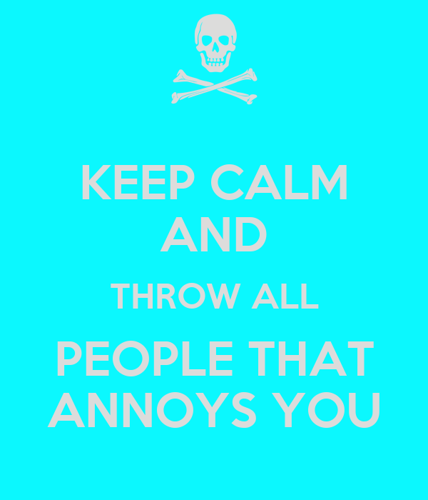 KEEP CALM AND THROW ALL PEOPLE THAT ANNOYS YOU