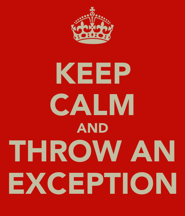 KEEP CALM AND THROW AN EXCEPTION