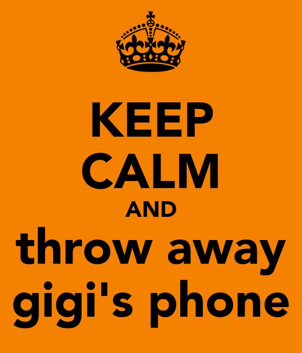 KEEP CALM AND throw away gigi's phone