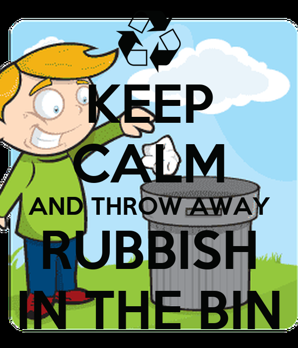 KEEP CALM AND THROW AWAY RUBBISH IN THE BIN