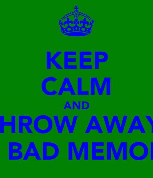KEEP CALM AND THROW AWAY  THE BAD MEMORIES