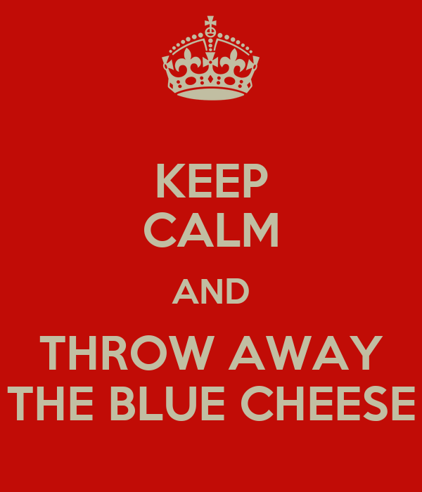 KEEP CALM AND THROW AWAY THE BLUE CHEESE