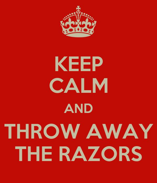 KEEP CALM AND THROW AWAY THE RAZORS