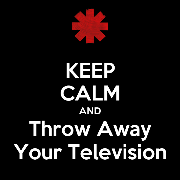 KEEP CALM AND Throw Away Your Television