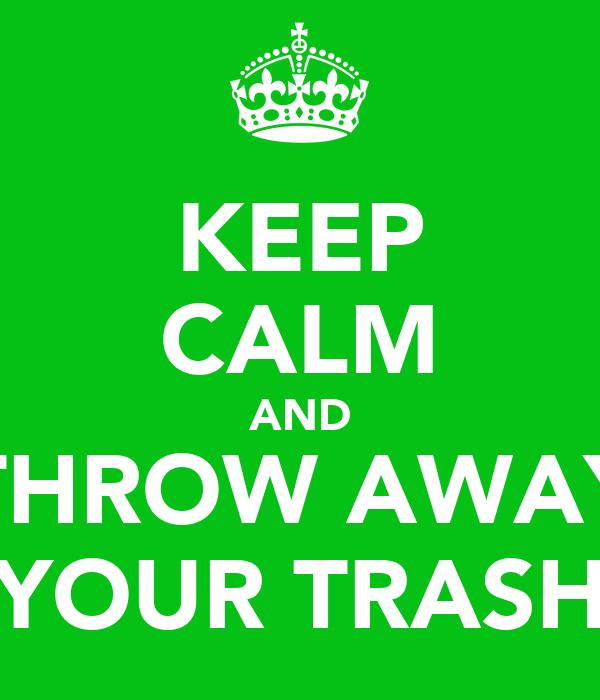 KEEP CALM AND THROW AWAY YOUR TRASH