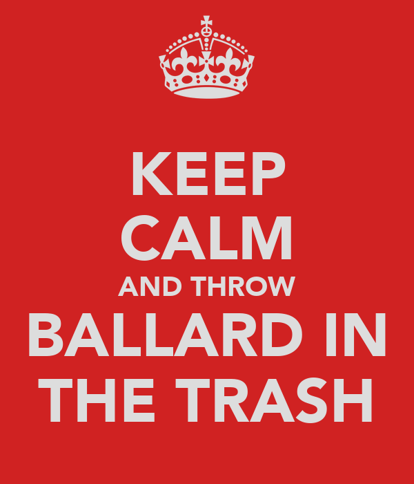 KEEP CALM AND THROW BALLARD IN THE TRASH