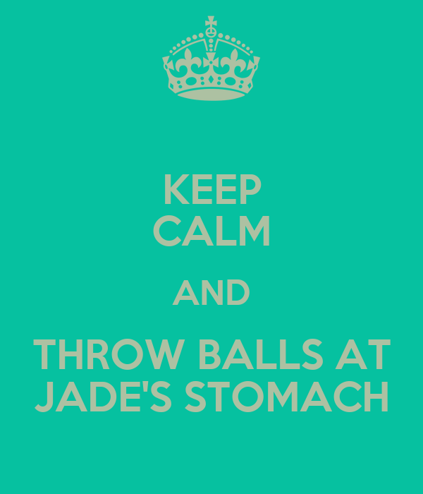 KEEP CALM AND THROW BALLS AT JADE'S STOMACH