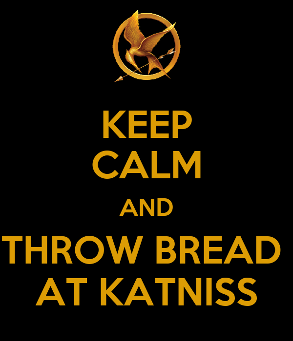 KEEP CALM AND THROW BREAD  AT KATNISS