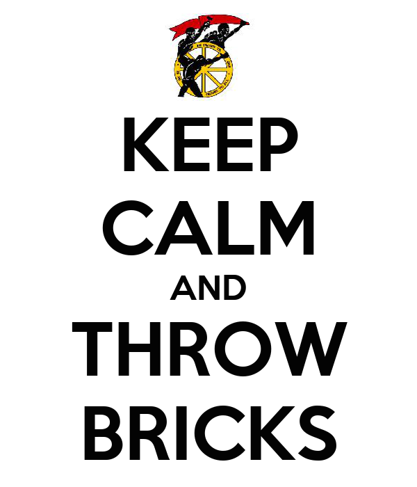 KEEP CALM AND THROW BRICKS