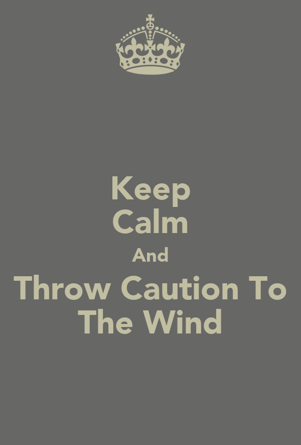 Keep Calm And Throw Caution To The Wind