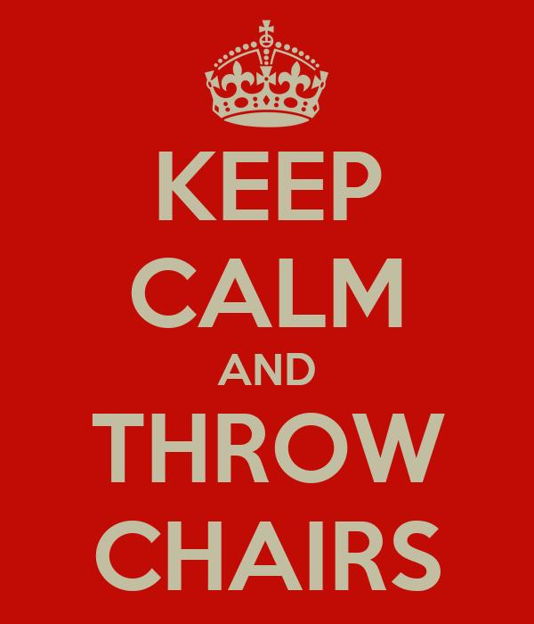 KEEP CALM AND THROW CHAIRS