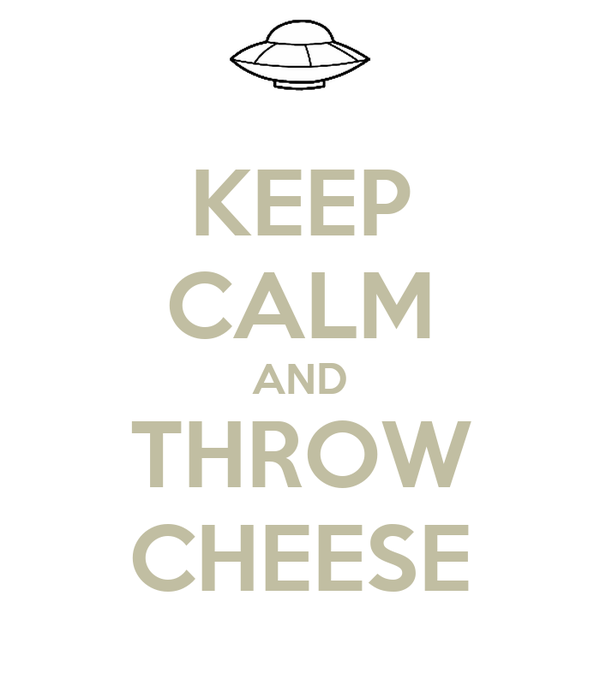KEEP CALM AND THROW CHEESE