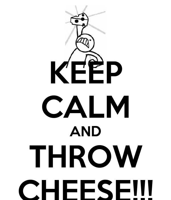 KEEP CALM AND THROW CHEESE!!!