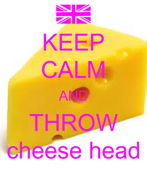 KEEP CALM AND THROW cheese head