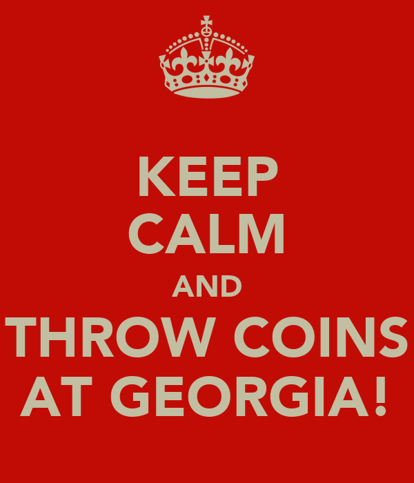 KEEP CALM AND THROW COINS AT GEORGIA!