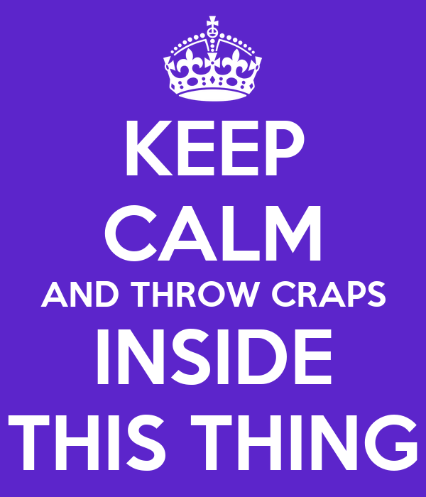 KEEP CALM AND THROW CRAPS INSIDE THIS THING