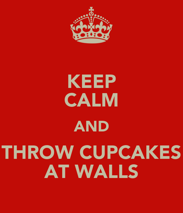 KEEP CALM AND THROW CUPCAKES AT WALLS