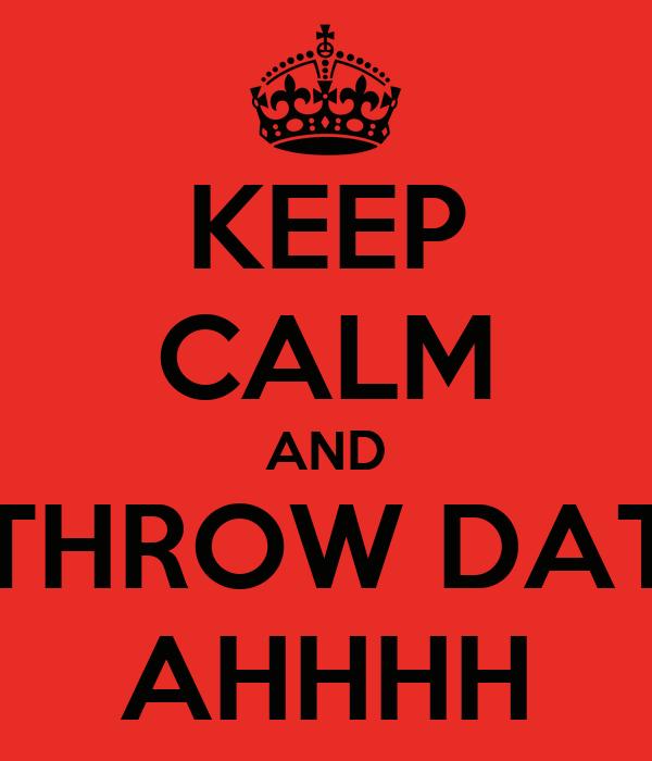 KEEP CALM AND THROW DAT AHHHH