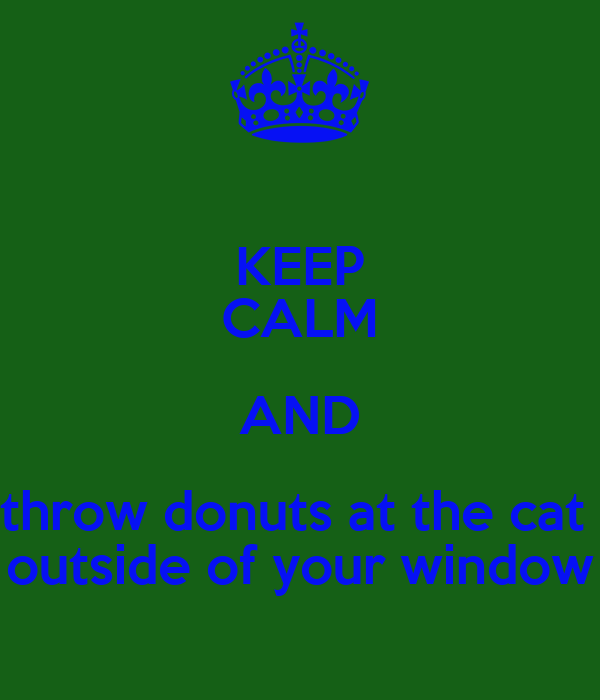 KEEP CALM AND throw donuts at the cat  outside of your window