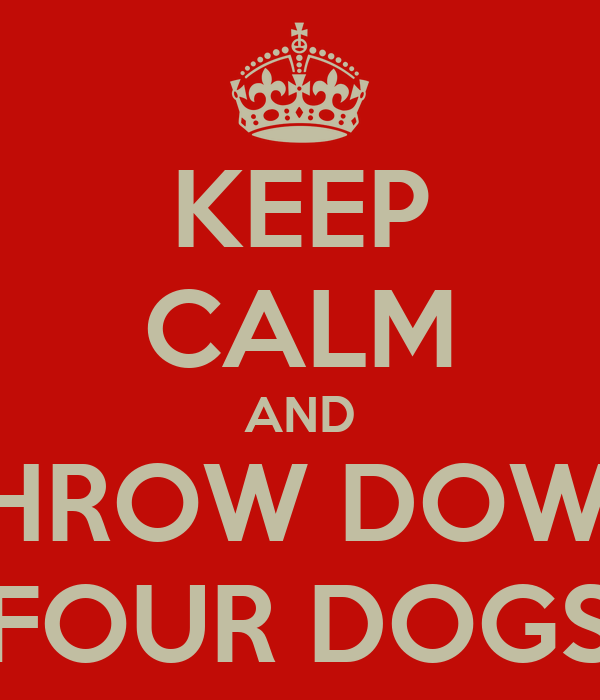 KEEP CALM AND THROW DOWN FOUR DOGS