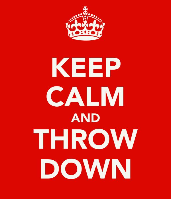 KEEP CALM AND THROW DOWN
