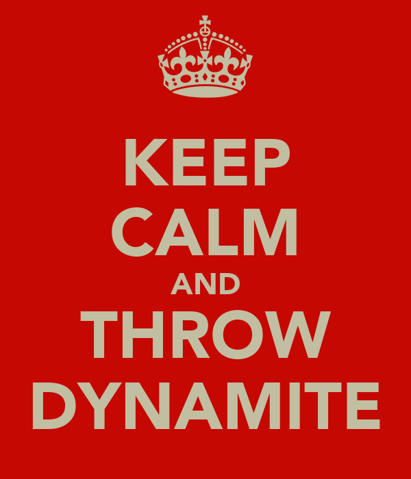 KEEP CALM AND THROW DYNAMITE