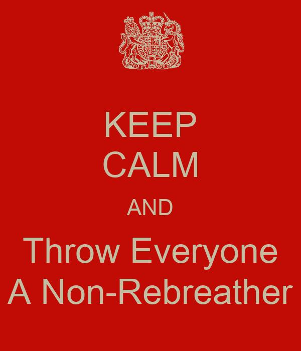 KEEP CALM AND Throw Everyone A Non-Rebreather