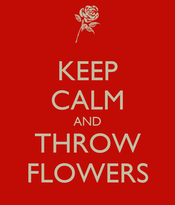 KEEP CALM AND THROW FLOWERS