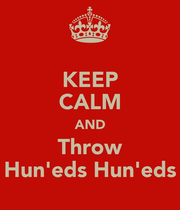 KEEP CALM AND Throw Hun'eds Hun'eds