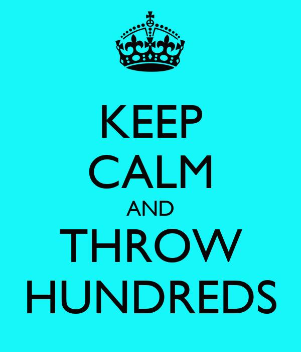 KEEP CALM AND THROW HUNDREDS