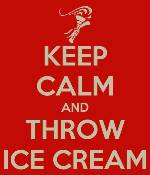KEEP CALM AND THROW ICE CREAM