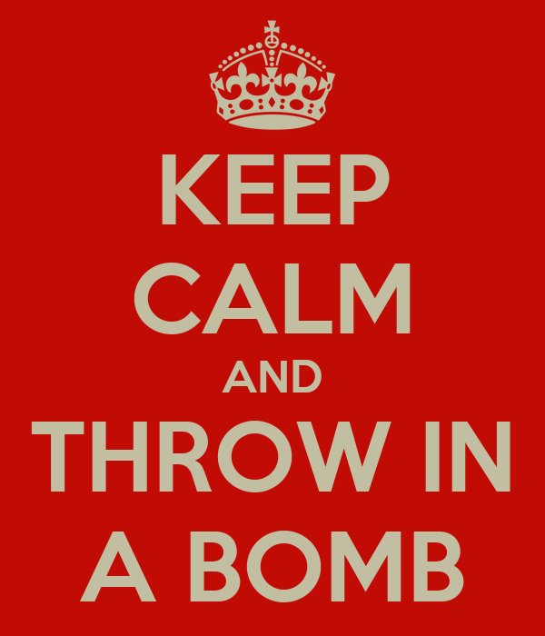 KEEP CALM AND THROW IN A BOMB