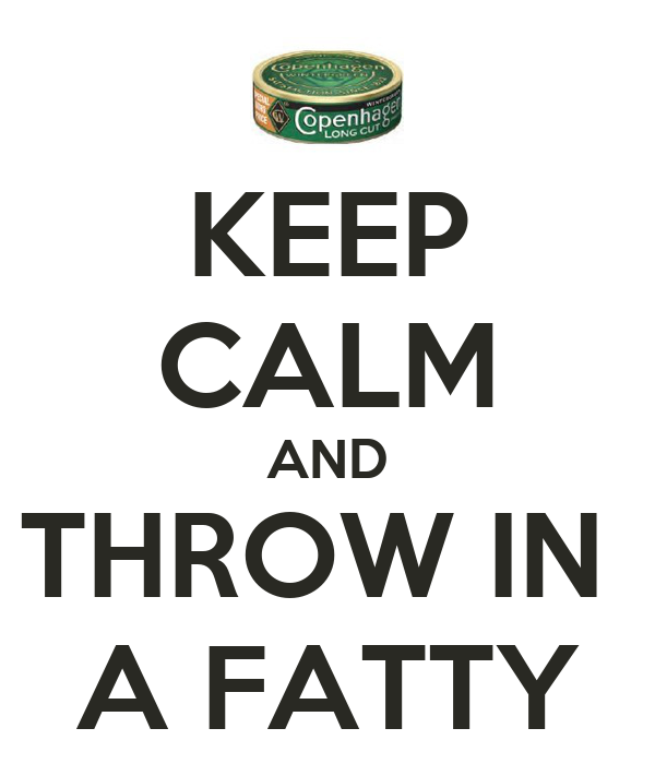 KEEP CALM AND THROW IN  A FATTY