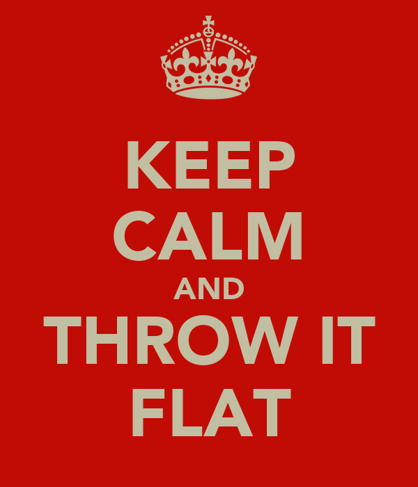 KEEP CALM AND THROW IT FLAT