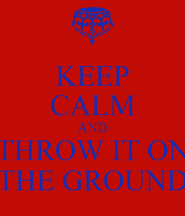 KEEP CALM AND THROW IT ON THE GROUND