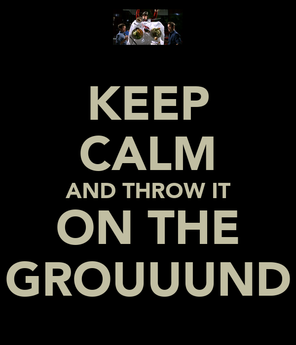 KEEP CALM AND THROW IT ON THE GROUUUND