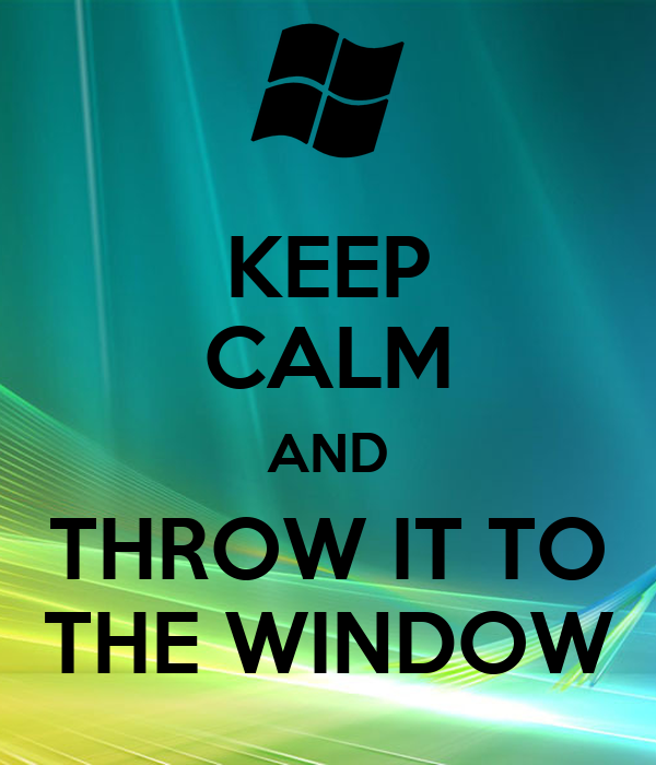 KEEP CALM AND THROW IT TO THE WINDOW