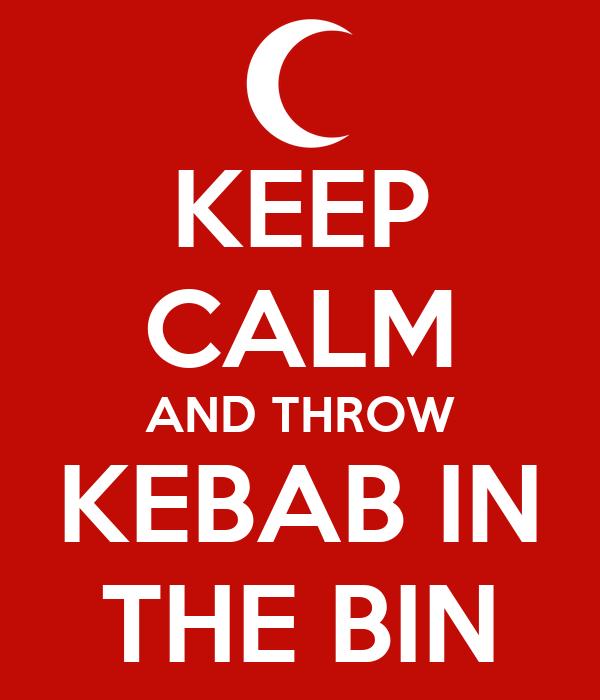 KEEP CALM AND THROW KEBAB IN THE BIN