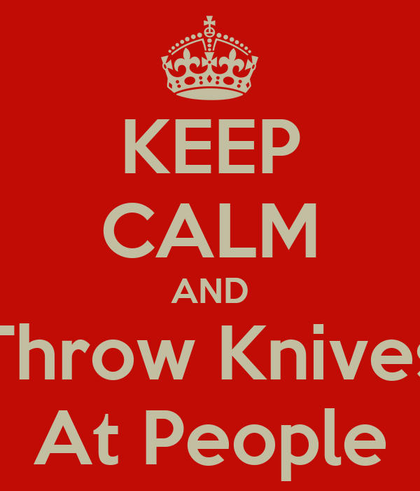 KEEP CALM AND Throw Knives At People