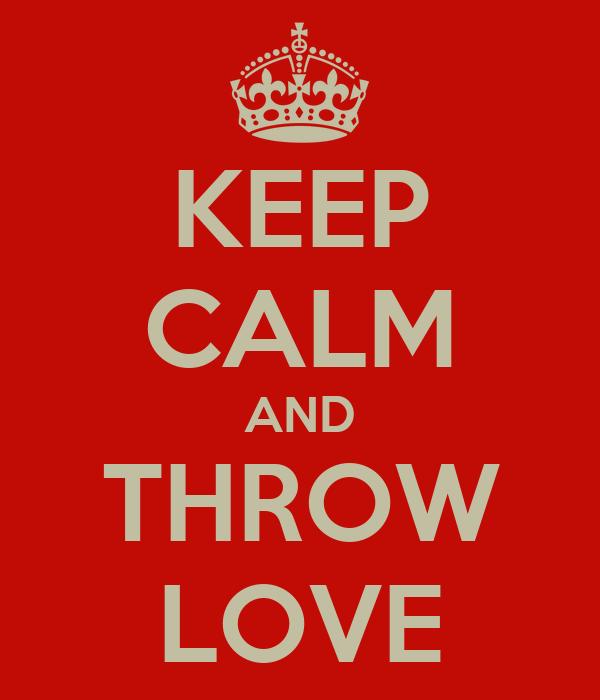KEEP CALM AND THROW LOVE