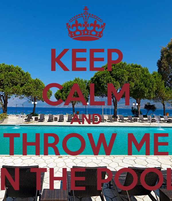 KEEP CALM AND THROW ME IN THE POOL