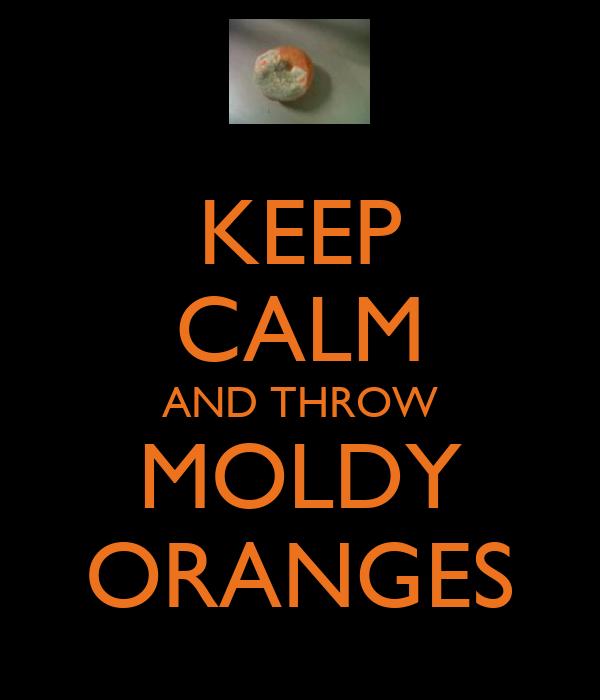 KEEP CALM AND THROW MOLDY ORANGES
